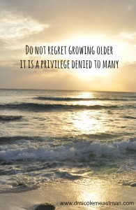 Do Not Regret Growing Older | www.drnicolemeastman.com #aging #life #inspiration