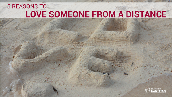 5 Reasons | Love Someone | From A Distance | www.drnicolemeastman.com | self-help